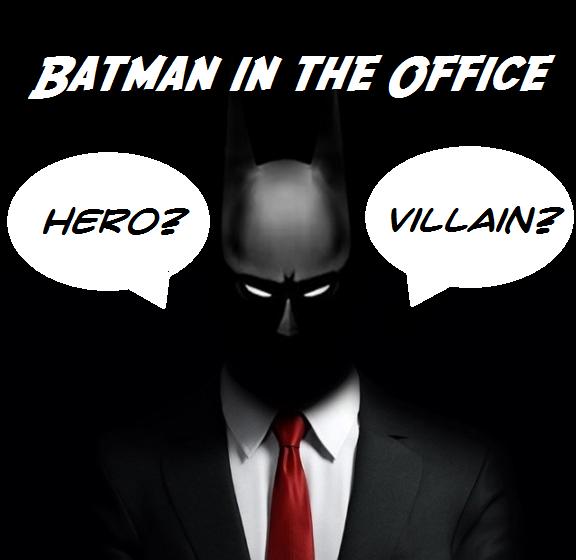 Batman In The Office Hero Or Villain Agents Of Change